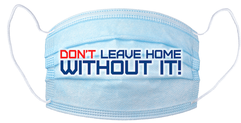 "A face mask with the message ""Don't Leave Home Without It!"""